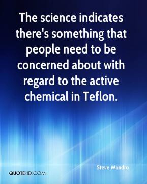Steve Wandro  - The science indicates there's something that people need to be concerned about with regard to the active chemical in Teflon.