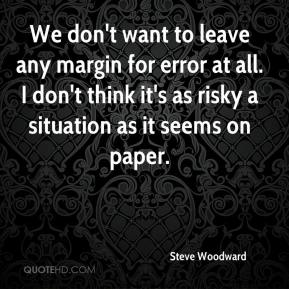 Steve Woodward  - We don't want to leave any margin for error at all. I don't think it's as risky a situation as it seems on paper.