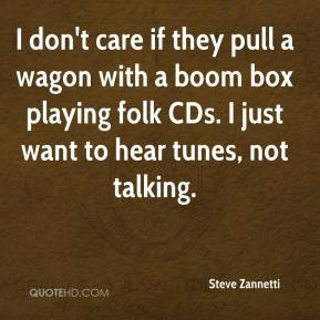 Steve Zannetti  - I don't care if they pull a wagon with a boom box playing folk CDs. I just want to hear tunes, not talking.