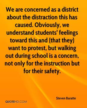 Steven Baratte  - We are concerned as a district about the distraction this has caused. Obviously, we understand students' feelings toward this and (that they) want to protest, but walking out during school is a concern, not only for the instruction but for their safety.