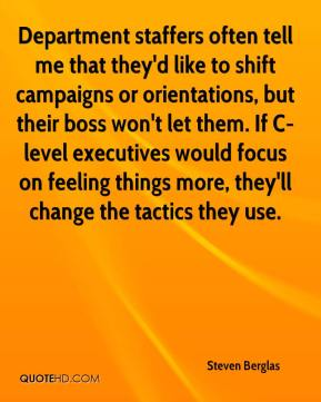 Steven Berglas  - Department staffers often tell me that they'd like to shift campaigns or orientations, but their boss won't let them. If C-level executives would focus on feeling things more, they'll change the tactics they use.