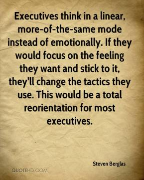 Steven Berglas  - Executives think in a linear, more-of-the-same mode instead of emotionally. If they would focus on the feeling they want and stick to it, they'll change the tactics they use. This would be a total reorientation for most executives.