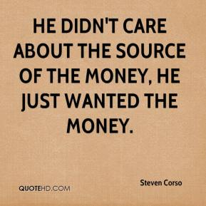 Steven Corso  - He didn't care about the source of the money, he just wanted the money.