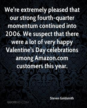 Steven Goldsmith  - We're extremely pleased that our strong fourth-quarter momentum continued into 2006. We suspect that there were a lot of very happy Valentine's Day celebrations among Amazon.com customers this year.