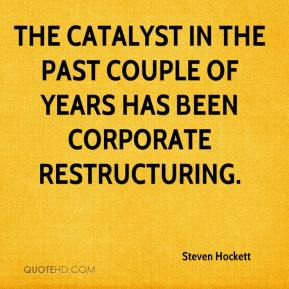 Steven Hockett  - The catalyst in the past couple of years has been corporate restructuring.