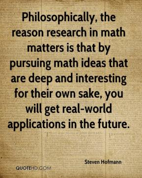 Steven Hofmann  - Philosophically, the reason research in math matters is that by pursuing math ideas that are deep and interesting for their own sake, you will get real-world applications in the future.