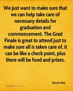 Steven Klay  - We just want to make sure that we can help take care of necessary details for graduation and commencement. The Grad Finale is great to attend just to make sure all is taken care of, it can be like a check point, plus there will be food and prizes.
