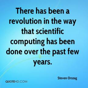 Steven Orszag  - There has been a revolution in the way that scientific computing has been done over the past few years.