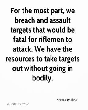 Steven Phillips  - For the most part, we breach and assault targets that would be fatal for riflemen to attack. We have the resources to take targets out without going in bodily.