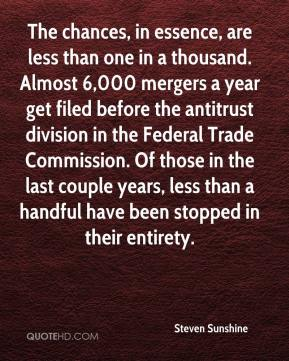 Steven Sunshine  - The chances, in essence, are less than one in a thousand. Almost 6,000 mergers a year get filed before the antitrust division in the Federal Trade Commission. Of those in the last couple years, less than a handful have been stopped in their entirety.