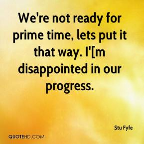 Stu Fyfe  - We're not ready for prime time, lets put it that way. I'[m disappointed in our progress.
