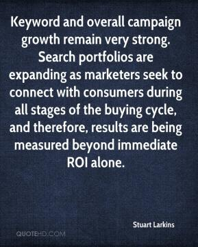 Stuart Larkins  - Keyword and overall campaign growth remain very strong. Search portfolios are expanding as marketers seek to connect with consumers during all stages of the buying cycle, and therefore, results are being measured beyond immediate ROI alone.
