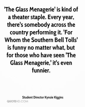 Student Director Kynsie Kiggins  - 'The Glass Menagerie' is kind of a theater staple. Every year, there's somebody across the country performing it. 'For Whom the Southern Bell Tolls' is funny no matter what, but for those who have seen 'The Glass Menagerie,' it's even funnier.