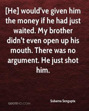 Subarna Sengupta  - [He] would've given him the money if he had just waited. My brother didn't even open up his mouth. There was no argument. He just shot him.