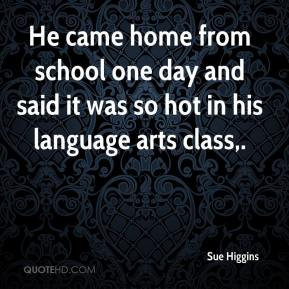 Sue Higgins  - He came home from school one day and said it was so hot in his language arts class.