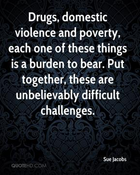 Sue Jacobs  - Drugs, domestic violence and poverty, each one of these things is a burden to bear. Put together, these are unbelievably difficult challenges.