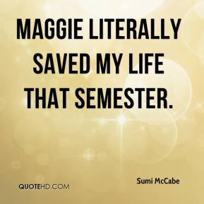 Maggie literally saved my life that semester.