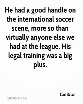 Sunil Gulati  - He had a good handle on the international soccer scene, more so than virtually anyone else we had at the league. His legal training was a big plus.