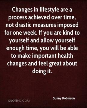 Sunny Robinson  - Changes in lifestyle are a process achieved over time, not drastic measures imposed for one week. If you are kind to yourself and allow yourself enough time, you will be able to make important health changes and feel great about doing it.