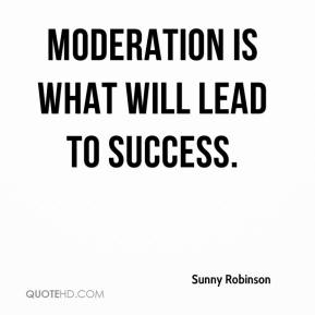 Sunny Robinson  - Moderation is what will lead to success.