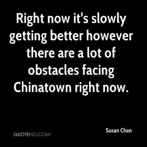Susan Chan  - Right now it's slowly getting better however there are a lot of obstacles facing Chinatown right now.