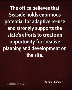 Susan Chandler  - The office believes that Seaside holds enormous potential for adaptive re-use and strongly supports the state's efforts to create an opportunity for creative planning and development on the site.