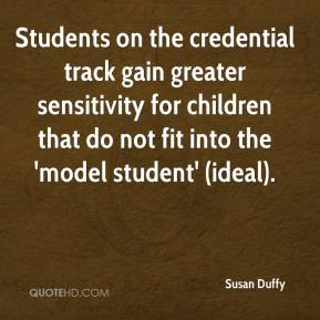 Susan Duffy  - Students on the credential track gain greater sensitivity for children that do not fit into the 'model student' (ideal).