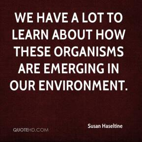 Susan Haseltine  - We have a lot to learn about how these organisms are emerging in our environment.