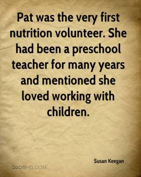 Susan Keegan  - Pat was the very first nutrition volunteer. She had been a preschool teacher for many years and mentioned she loved working with children.