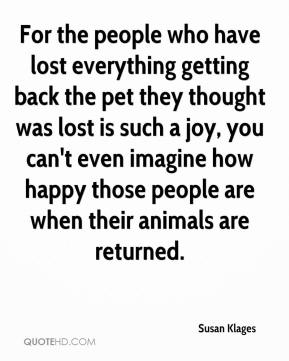 Susan Klages  - For the people who have lost everything getting back the pet they thought was lost is such a joy, you can't even imagine how happy those people are when their animals are returned.