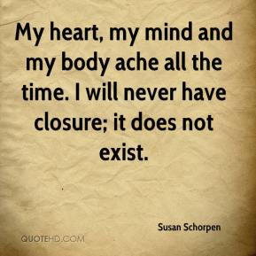 Susan Schorpen  - My heart, my mind and my body ache all the time. I will never have closure; it does not exist.
