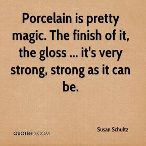 Susan Schultz  - Porcelain is pretty magic. The finish of it, the gloss ... it's very strong, strong as it can be.