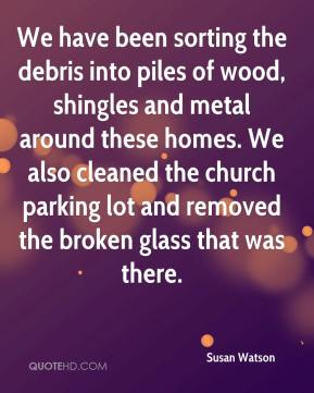 Susan Watson  - We have been sorting the debris into piles of wood, shingles and metal around these homes. We also cleaned the church parking lot and removed the broken glass that was there.
