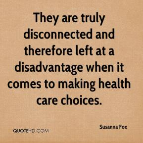 Susanna Fox  - They are truly disconnected and therefore left at a disadvantage when it comes to making health care choices.