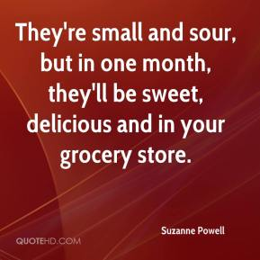 Suzanne Powell  - They're small and sour, but in one month, they'll be sweet, delicious and in your grocery store.