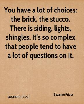 Suzanne Prieur  - You have a lot of choices: the brick, the stucco. There is siding, lights, shingles. It's so complex that people tend to have a lot of questions on it.