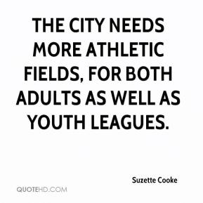 Suzette Cooke  - The city needs more athletic fields, for both adults as well as youth leagues.