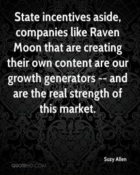 Suzy Allen  - State incentives aside, companies like Raven Moon that are creating their own content are our growth generators -- and are the real strength of this market.