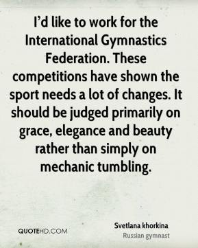 I'd like to work for the International Gymnastics Federation. These competitions have shown the sport needs a lot of changes. It should be judged primarily on grace, elegance and beauty rather than simply on mechanic tumbling.