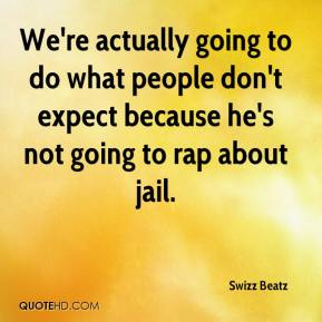 Swizz Beatz  - We're actually going to do what people don't expect because he's not going to rap about jail.