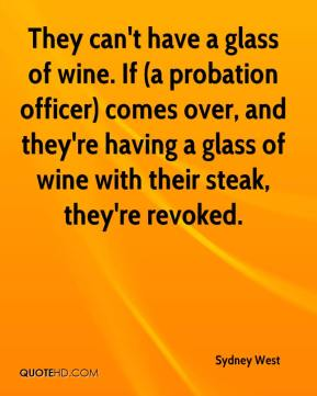 Sydney West  - They can't have a glass of wine. If (a probation officer) comes over, and they're having a glass of wine with their steak, they're revoked.