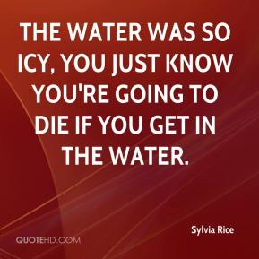 Sylvia Rice  - The water was so icy, you just know you're going to die if you get in the water.