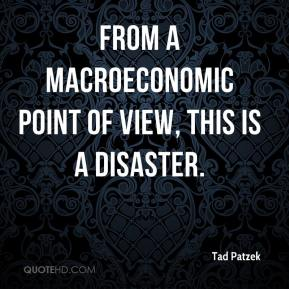 Tad Patzek  - From a macroeconomic point of view, this is a disaster.