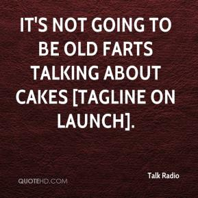 It's not going to be old farts talking about cakes [tagline on launch].