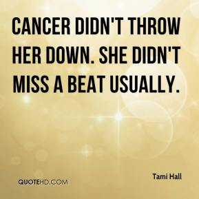 Tami Hall  - Cancer didn't throw her down. She didn't miss a beat usually.