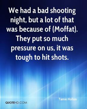 Tamie Hollon  - We had a bad shooting night, but a lot of that was because of (Moffat). They put so much pressure on us, it was tough to hit shots.