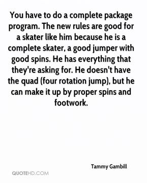 Tammy Gambill  - You have to do a complete package program. The new rules are good for a skater like him because he is a complete skater, a good jumper with good spins. He has everything that they're asking for. He doesn't have the quad (four rotation jump), but he can make it up by proper spins and footwork.