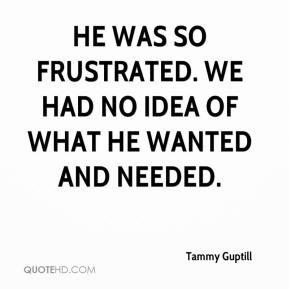 Tammy Guptill  - He was so frustrated. We had no idea of what he wanted and needed.
