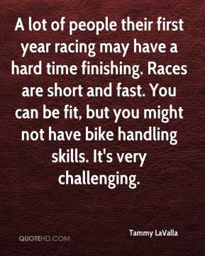 Tammy LaValla  - A lot of people their first year racing may have a hard time finishing. Races are short and fast. You can be fit, but you might not have bike handling skills. It's very challenging.
