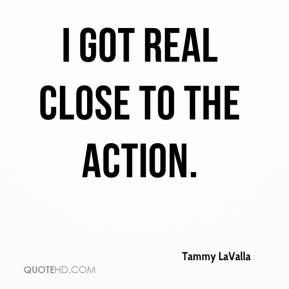 Tammy LaValla  - I got real close to the action.